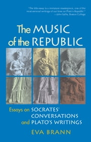 The Music of the Republic - Essays on Socrates' Conversations and Plato's Writings ebook by Eva Brann