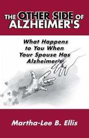 The Other Side of Alzheimer's - What Happens to You When Your Spouse Has Alzheimer's ebook by Martha-Lee B. Ellis
