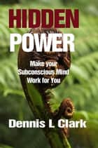 HiddenPower - Make your Subconscious Mind Work for you ebook by Dennis Clark