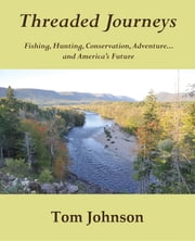 Threaded Journeys - Fishing, Hunting, Conservation, Adventure...and America's Future ebook by Tom Johnson,Karin Johnson,Katie Johnson