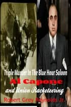Triple Murder In The Blue Hour Saloon Al Capone and Union Racketeering ebook by Robert Grey Reynolds Jr