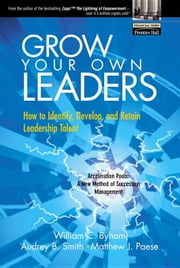 Grow Your Own Leaders: How to Identify, Develop, and Retain Leadership Talent ebook by Byham, William