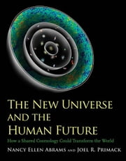 The New Universe and the Human Future: How a Shared Cosmology Could Transform the World ebook by Nancy Ellen Abrams,Joel R. Primack