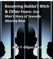 Becoming Bubba's Bitch & Other Fears: One Man's Story of Sexually Abusing Boys ebook by Jane Gilgun
