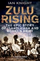 Zulu Rising - The Epic Story of iSandlwana and Rorke's Drift ebook by Ian Knight