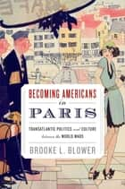 Becoming Americans in Paris - Transatlantic Politics and Culture between the World Wars ebook by Brooke L. Blower