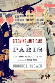 Becoming Americans In Paris : Transatlantic Politics And Culture Between The World Wars ebook by Brooke L. Blower