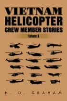 Vietnam Helicopter Crew Member Stories - Volume III ebook by H.D Graham
