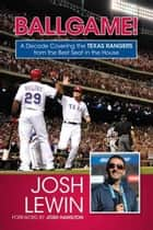 Ballgame! - A Decade Covering the Texas Rangers from the Best Seat in the House ebook by Josh Hamilton, Josh Lewin