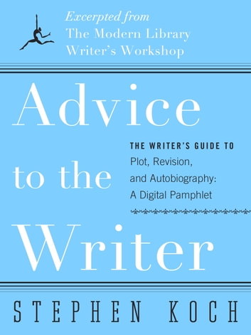 Advice to the Writer - The Writer's Guide to Plot, Revision, and Autobiography: A Digital Pamphlet: Excerpted from The Modern Library's Writer's Workshop eBook by Stephen Koch