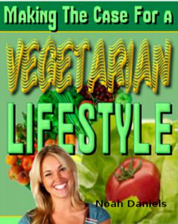 Making The Case for a Vegetarian Lifestyle ebook by Noah Daniels