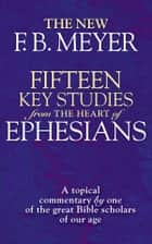 Fifteen Key Studies from the Heart of Ephesians - A Topical Commentary by One of the Great Bibles Scholars of Our Age eBook by F.B. Meyer