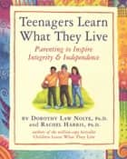 Teenagers Learn What They Live ebook by Rachel Harris, L.C.S.W., Ph.D.,Dorothy Law Nolte, Ph.D.