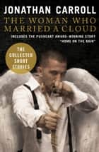 The Woman Who Married a Cloud: The Collected Short Stories ebook by Jonathan Carroll