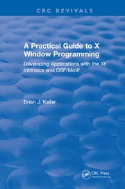 A Practical Guide To X Window Programming - Developing Applications with the XT Intrinsics and OSF/Motif ebook by Brian J. Keller