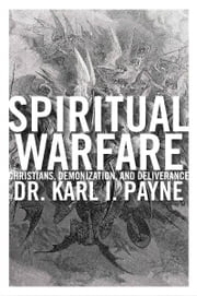 Spiritual Warfare: Christians, Demonization and Deliverance ebook by Karl Payne