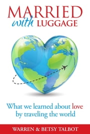 Married with Luggage - What We Learned About Love by Traveling the World ebook by Warren Talbot,Betsy Talbot