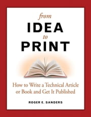 From Idea to Print: How to Write a Technical Book or Article and Get It Published ebook by Sanders, Roger E.