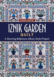 Iznik Garden Quilt - A Stunning Baltimore Album-Style Project ebook by Tamsin Harvey