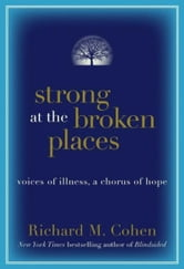 Strong at the Broken Places - Voices of Illness, a Chorus of Hope ebook by Richard M. Cohen