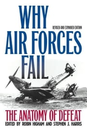 Why Air Forces Fail: The Anatomy of Defeat ebook by Higham, Robin