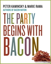 The Party Begins with Bacon ebook by Peter Kaminsky,Marie Rama