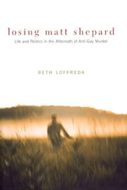 Losing Matt Shepard: Life and Politics in the Aftermath of Anti-Gay Murder ebook by Loffreda, Beth