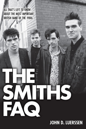The Smiths FAQ - All That's Left to Know About the Most Important British Band of the 1980s ebook by John D. Luerssen