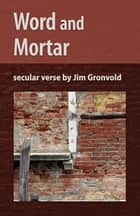 Word and Mortar - Secular Verse by Jim Gronvold 電子書 by Jim Gronvold, Jeremy Thornton, J.Alan Constant