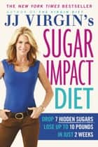JJ Virgin's Sugar Impact Diet - Drop 7 Hidden Sugars, Lose Up to 10 Pounds in Just 2 Weeks ebook by J.J. Virgin