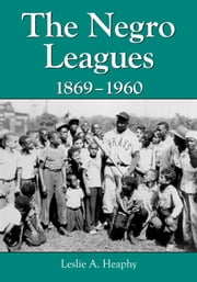 The Negro Leagues, 1869–1960 ebook by Leslie A. Heaphy