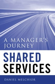 Shared Services - A Manager's Journey ebook by Daniel C. Melchior Jr.