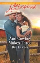 And Cowboy Makes Three (Mills & Boon Love Inspired) (Cowboy Country, Book 7) ebook by Deb Kastner