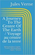 A Journey To The Centre Of The Earth / Voyage au centre de la terre - (Bilingual Edition: English - French / Édition bilingue: anglais - français) ebook by Jules Verne
