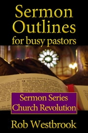 Sermon Outlines for Busy Pastors: Church Revolution Sermon Series ebook by Rob Westbrook