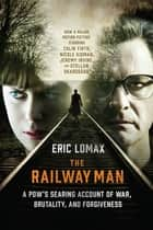 The Railway Man: A POW's Searing Account of War, Brutality and Forgiveness ebook by Eric Lomax