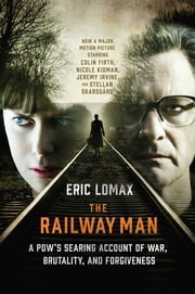The Railway Man: A POW's Searing Account of War, Brutality and Forgiveness (Movie Tie-in Editions) ebook by Eric Lomax