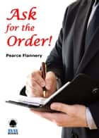 Ask for the Order! ebook by Pearce  Flannery