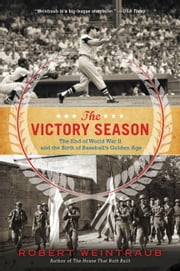 The Victory Season - The End of World War II and the Birth of Baseball's Golden Age ebook by Robert Weintraub