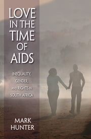 Love in the Time of AIDS - Inequality, Gender, and Rights in South Africa ebook by Mark Hunter