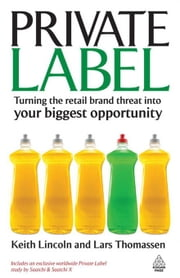 Private Label: Turning the Retail Brand Threat Into Your Biggest ebook by Keith Lincoln