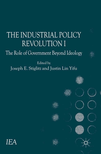 The Industrial Policy Revolution I - The Role of Government Beyond Ideology ebook by Justin Lin Yifu