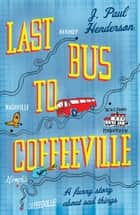 Last Bus to Coffeeville - A Story of Love, Friendship and Humour ebook by J. Paul Henderson