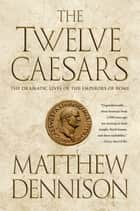 The Twelve Caesars - The Dramatic Lives of the Emperors of Rome ebook by Matthew Dennison
