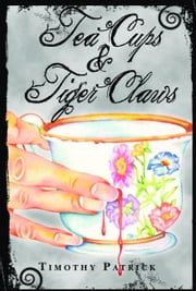 Tea Cups & Tiger Claws ebook by Timothy Patrick