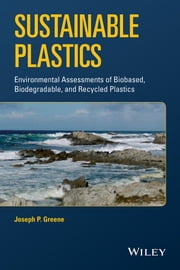 Sustainable Plastics - Environmental Assessments of Biobased, Biodegradable, and Recycled Plastics ebook by Joseph P. Greene