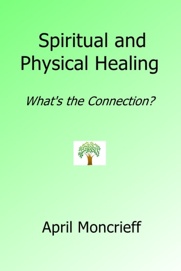 Spiritual and Physical Healing: What's the Connection? ebook by April Moncrieff