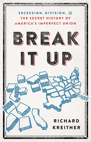 Break It Up - Secession, Division, and the Secret History of America's Imperfect Union ebook by Richard Kreitner