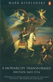 The Penguin History of Britain - A Monarchy Transformed, Britain 1630-1714 ebook by Mark Kishlansky