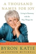 A Thousand Names for Joy - Living in Harmony with the Way Things Are ebook by Byron Katie, Stephen Mitchell